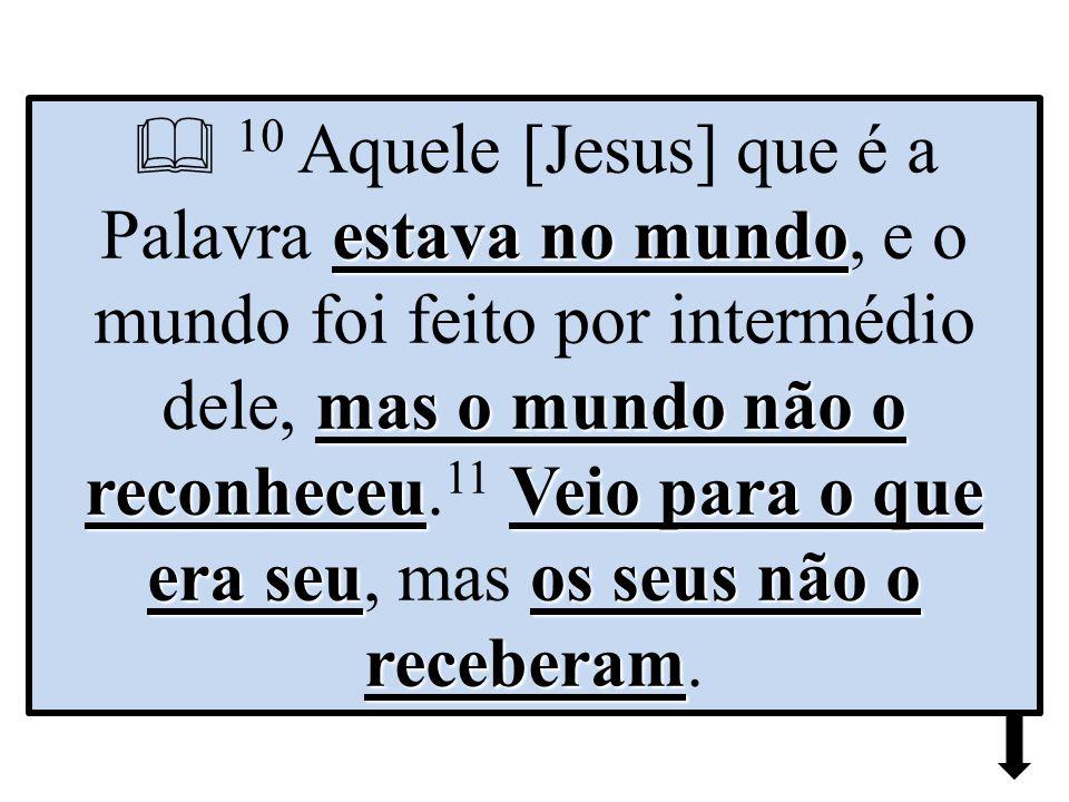  10 Aquele [Jesus] que é a Palavra estava no mundo, e o mundo foi feito por intermédio dele, mas o mundo não o reconheceu.11 Veio para o que era seu, mas os seus não o receberam.